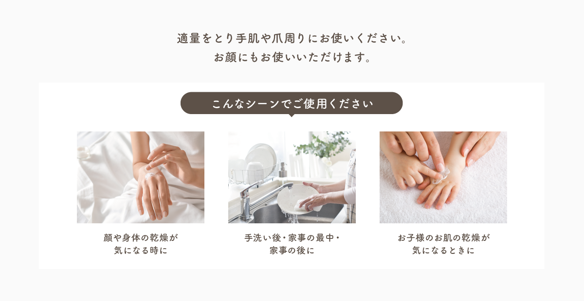 適量をとり手肌や爪周りにお使いください。お顔にもお使いいただけます。